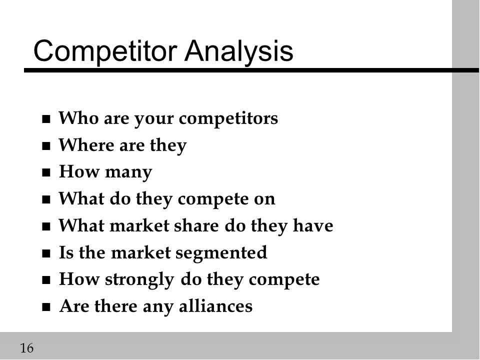16 Competitor Analysis n Who are your competitors n Where are they n How many n What do they compete on n What market share do they have n Is the market segmented n How strongly do they compete n Are there any alliances