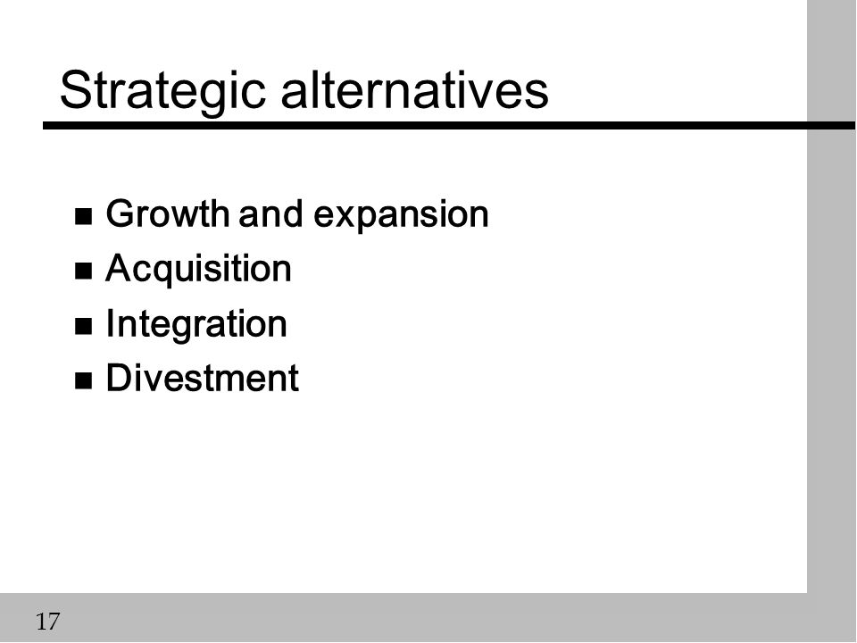 17 Strategic alternatives n Growth and expansion n Acquisition n Integration n Divestment