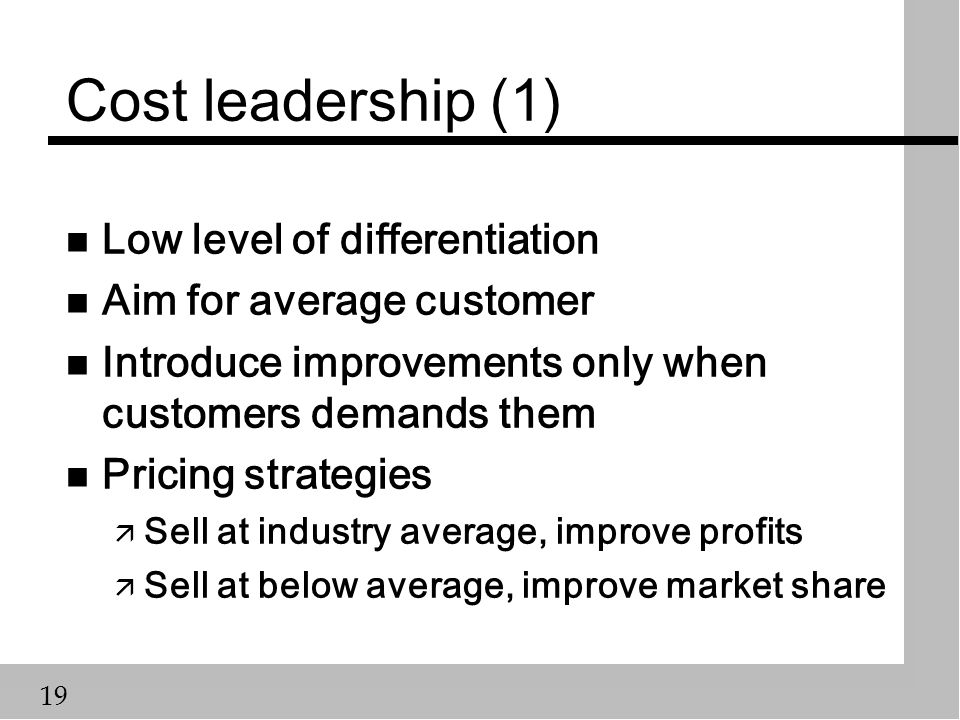 19 Cost leadership (1) n Low level of differentiation n Aim for average customer n Introduce improvements only when customers demands them n Pricing strategies ä Sell at industry average, improve profits ä Sell at below average, improve market share