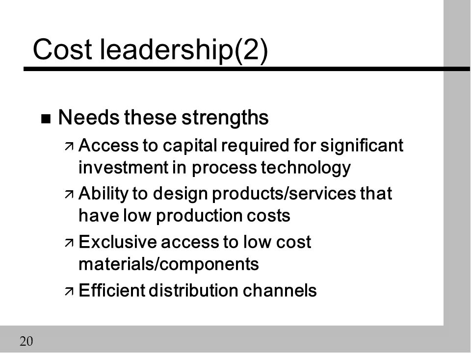 20 Cost leadership(2) n Needs these strengths ä Access to capital required for significant investment in process technology ä Ability to design products/services that have low production costs ä Exclusive access to low cost materials/components ä Efficient distribution channels