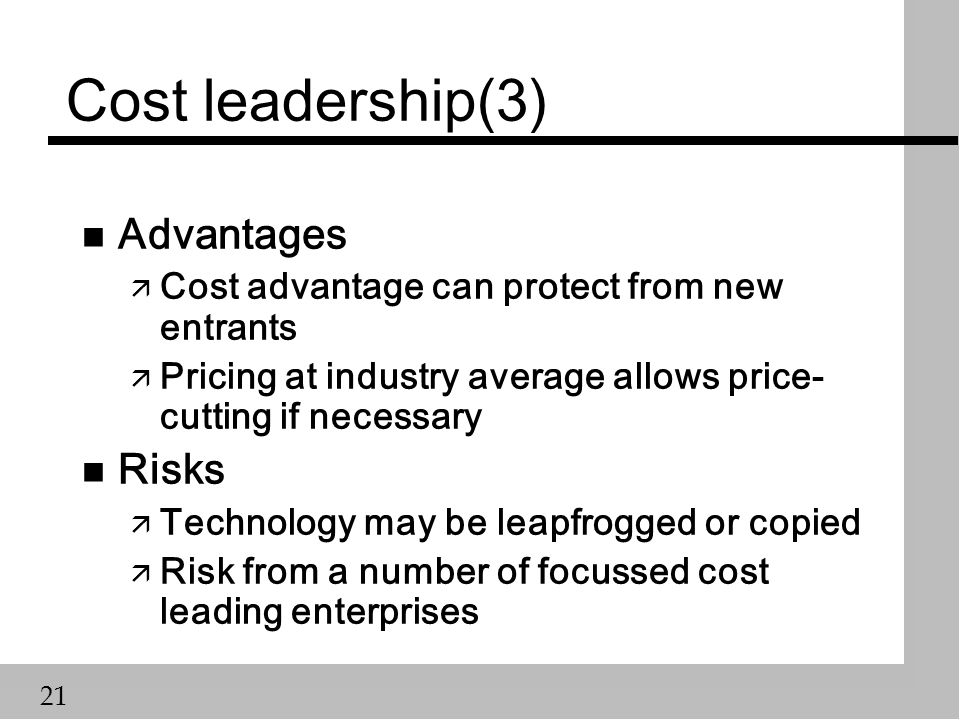 21 Cost leadership(3) n Advantages ä Cost advantage can protect from new entrants ä Pricing at industry average allows price- cutting if necessary n Risks ä Technology may be leapfrogged or copied ä Risk from a number of focussed cost leading enterprises
