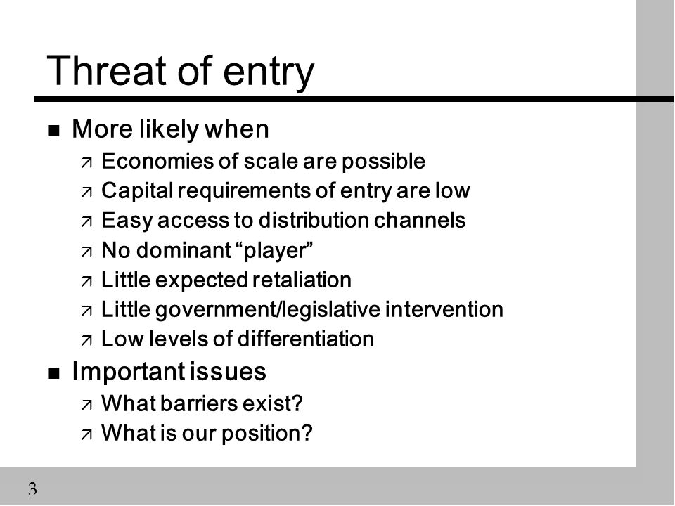 3 n More likely when ä Economies of scale are possible ä Capital requirements of entry are low ä Easy access to distribution channels ä No dominant player ä Little expected retaliation ä Little government/legislative intervention ä Low levels of differentiation n Important issues ä What barriers exist.