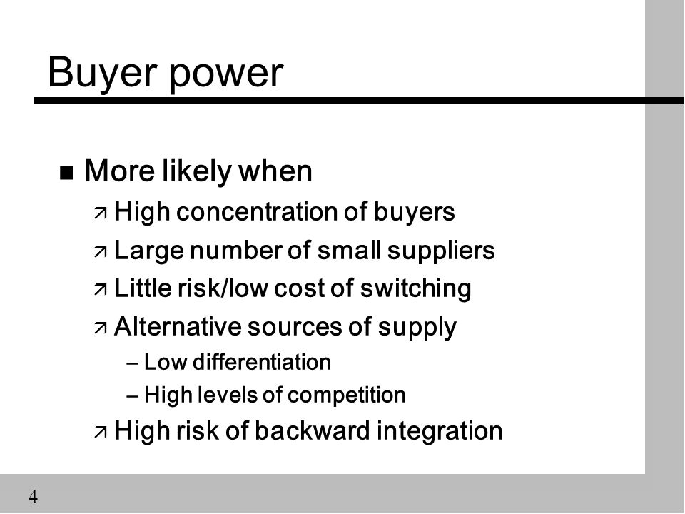 4 Buyer power n More likely when ä High concentration of buyers ä Large number of small suppliers ä Little risk/low cost of switching ä Alternative sources of supply –Low differentiation –High levels of competition ä High risk of backward integration