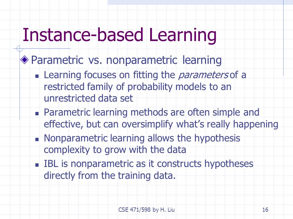 CSE 471/598 by H. Liu16 Instance-based Learning Parametric vs.