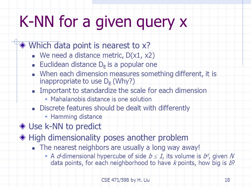 CSE 471/598 by H. Liu18 K-NN for a given query x Which data point is nearest to x.