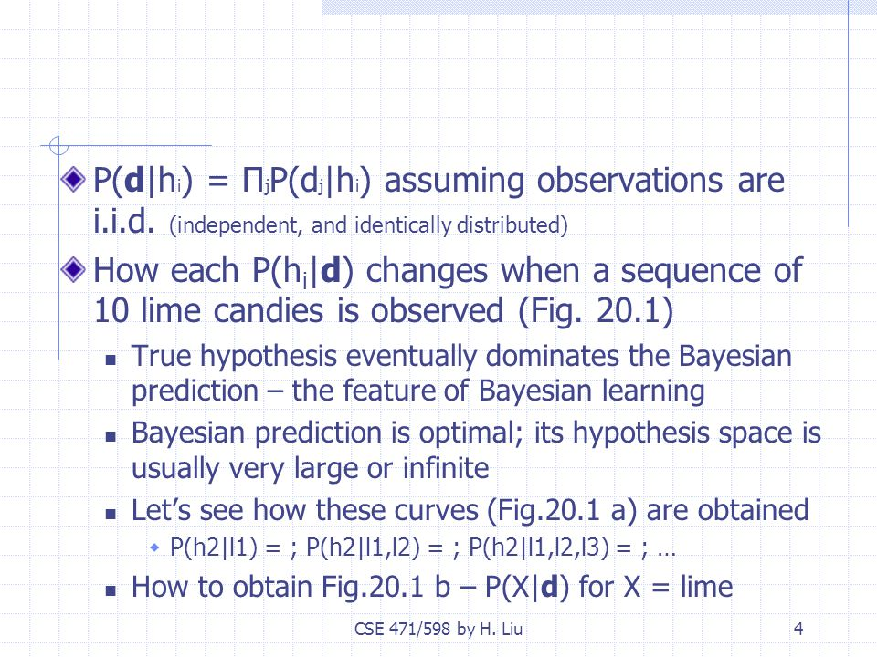 CSE 471/598 by H. Liu4 P(d|h i ) = Π j P(d j |h i ) assuming observations are i.i.d.