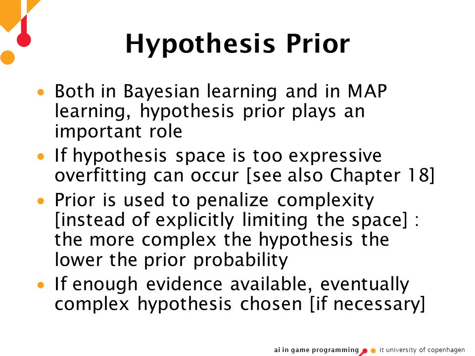 ai in game programming it university of copenhagen Hypothesis Prior  Both in Bayesian learning and in MAP learning, hypothesis prior plays an important role  If hypothesis space is too expressive overfitting can occur [see also Chapter 18]  Prior is used to penalize complexity [instead of explicitly limiting the space] : the more complex the hypothesis the lower the prior probability  If enough evidence available, eventually complex hypothesis chosen [if necessary]