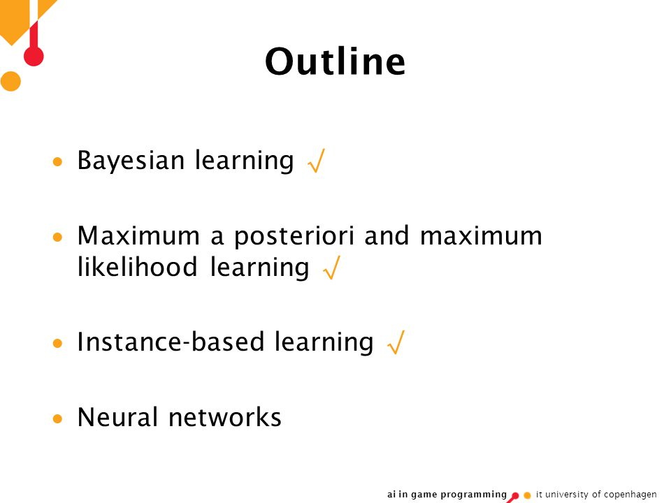 ai in game programming it university of copenhagen Outline  Bayesian learning √  Maximum a posteriori and maximum likelihood learning √  Instance-based learning √  Neural networks
