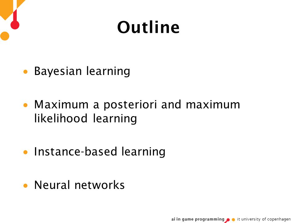 ai in game programming it university of copenhagen Outline  Bayesian learning  Maximum a posteriori and maximum likelihood learning  Instance-based learning  Neural networks