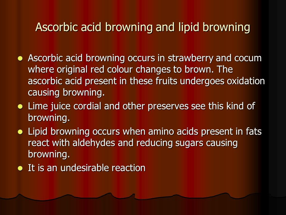 Ascorbic acid browning and lipid browning Ascorbic acid browning occurs in strawberry and cocum where original red colour changes to brown.