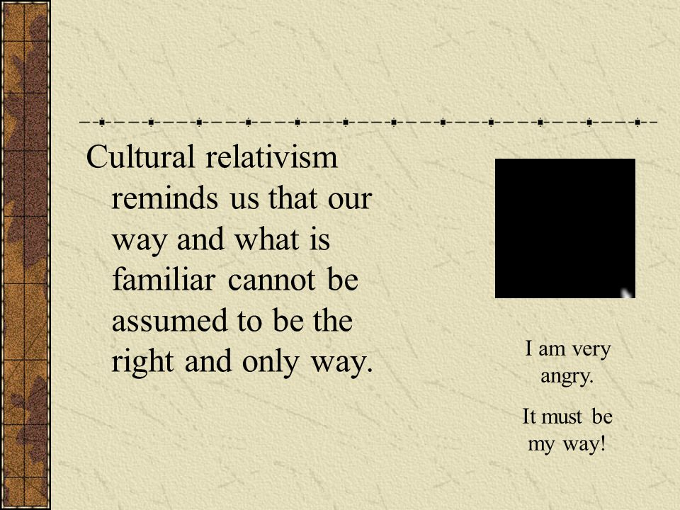 Cultural relativism reminds us that our way and what is familiar cannot be assumed to be the right and only way.