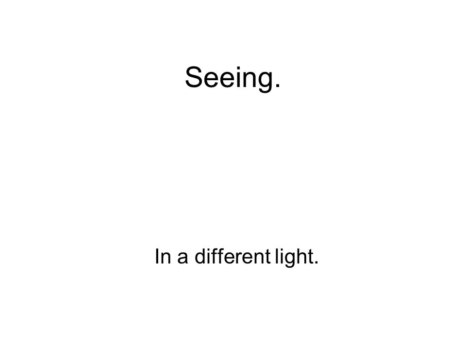 Seeing. In a different light.