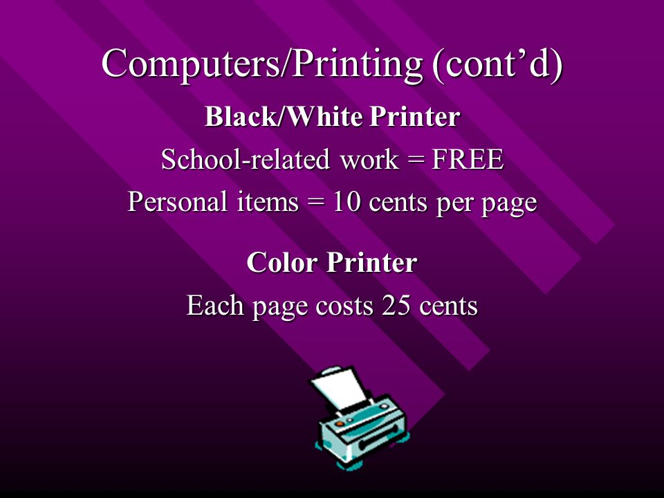 Computers/Printing (cont'd) Black/White Printer School-related work = FREE Personal items = 10 cents per page Color Printer Each page costs 25 cents