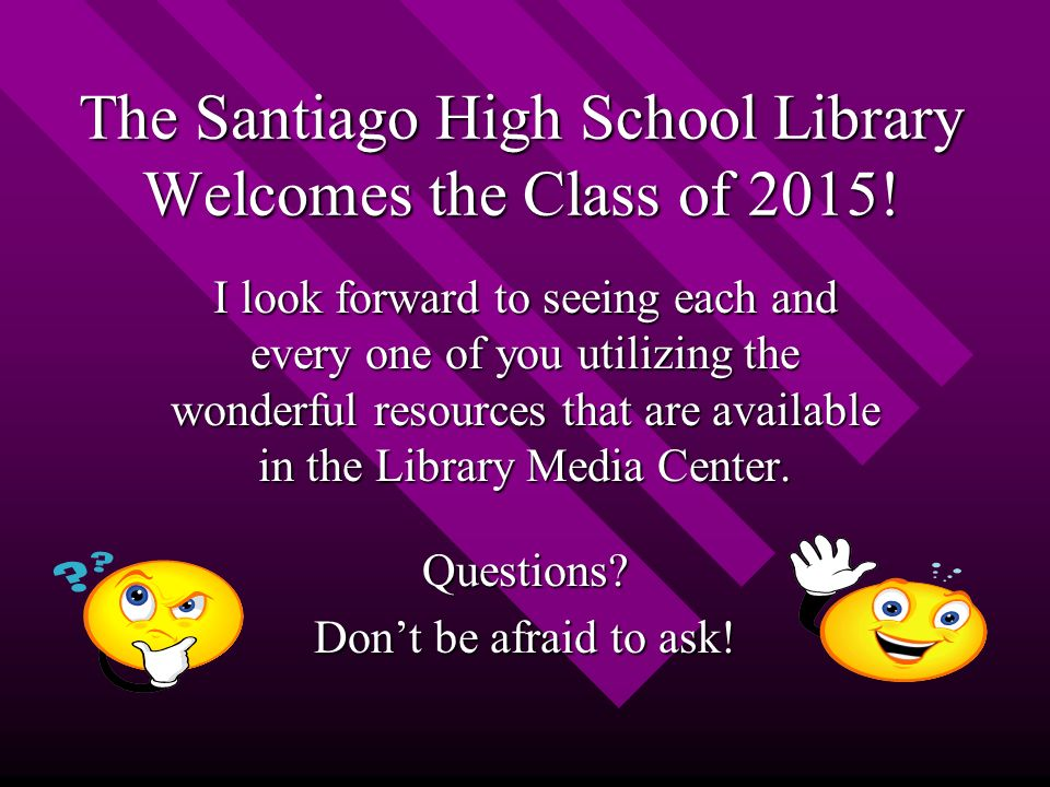 The Santiago High School Library Welcomes the Class of 2015.