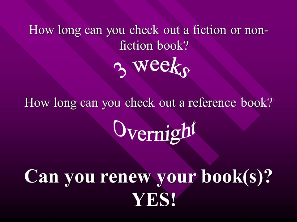 How long can you check out a fiction or non- fiction book.