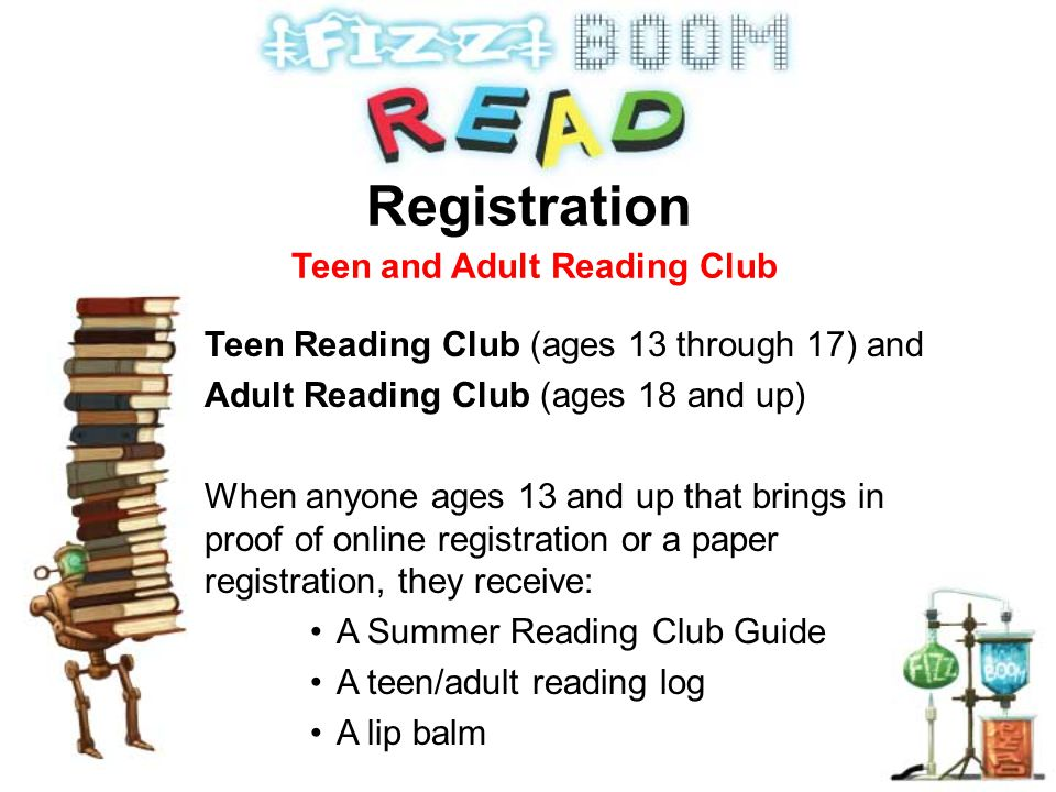 Teen Reading Club (ages 13 through 17) and Adult Reading Club (ages 18 and up) When anyone ages 13 and up that brings in proof of online registration or a paper registration, they receive: A Summer Reading Club Guide A teen/adult reading log A lip balm Registration Teen and Adult Reading Club