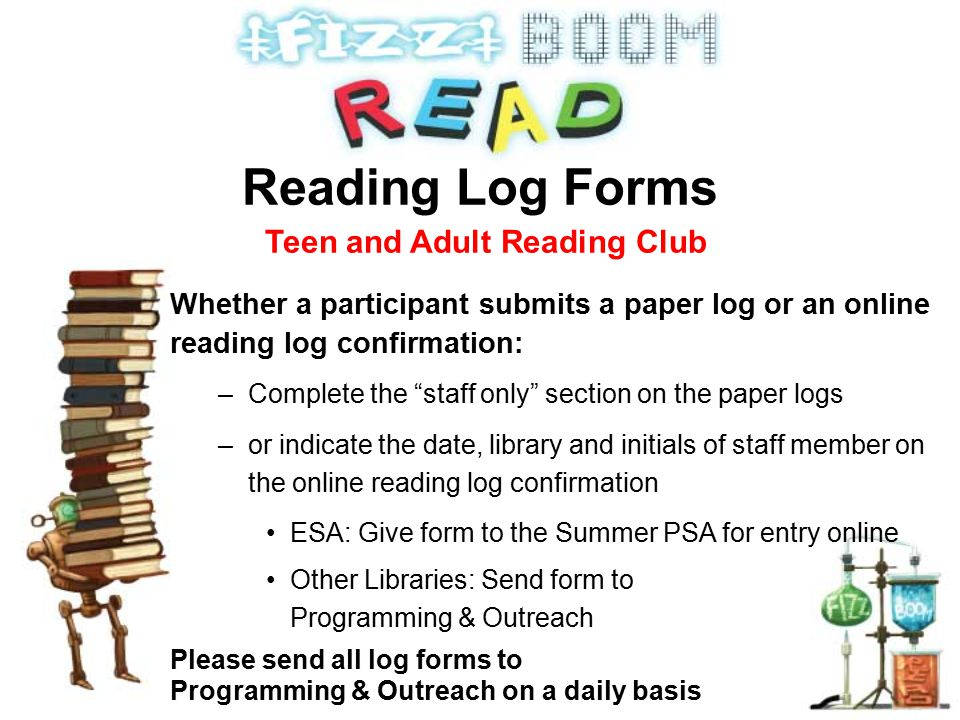 Whether a participant submits a paper log or an online reading log confirmation: –Complete the staff only section on the paper logs –or indicate the date, library and initials of staff member on the online reading log confirmation ESA: Give form to the Summer PSA for entry online Other Libraries: Send form to Programming & Outreach Please send all log forms to Programming & Outreach on a daily basis Reading Log Forms Teen and Adult Reading Club