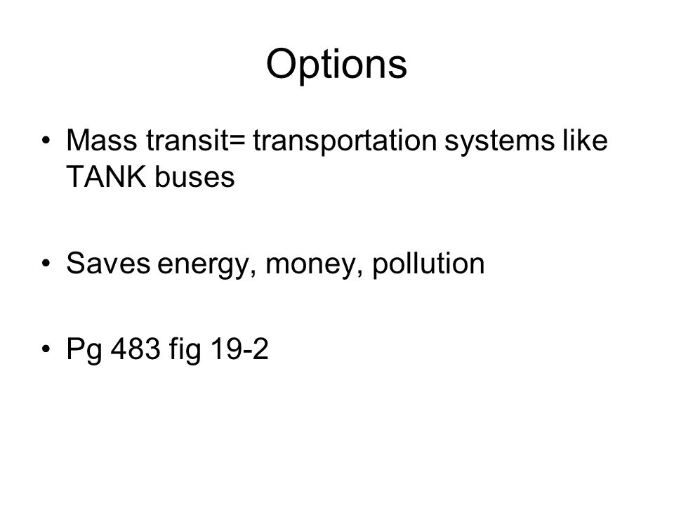 Options Mass transit= transportation systems like TANK buses Saves energy, money, pollution Pg 483 fig 19-2