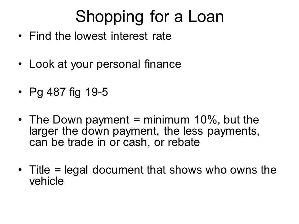Shopping for a Loan Find the lowest interest rate Look at your personal finance Pg 487 fig 19-5 The Down payment = minimum 10%, but the larger the down payment, the less payments, can be trade in or cash, or rebate Title = legal document that shows who owns the vehicle