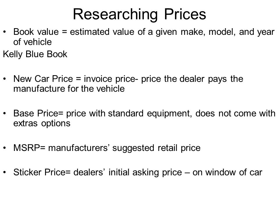 Researching Prices Book value = estimated value of a given make, model, and year of vehicle Kelly Blue Book New Car Price = invoice price- price the dealer pays the manufacture for the vehicle Base Price= price with standard equipment, does not come with extras options MSRP= manufacturers' suggested retail price Sticker Price= dealers' initial asking price – on window of car