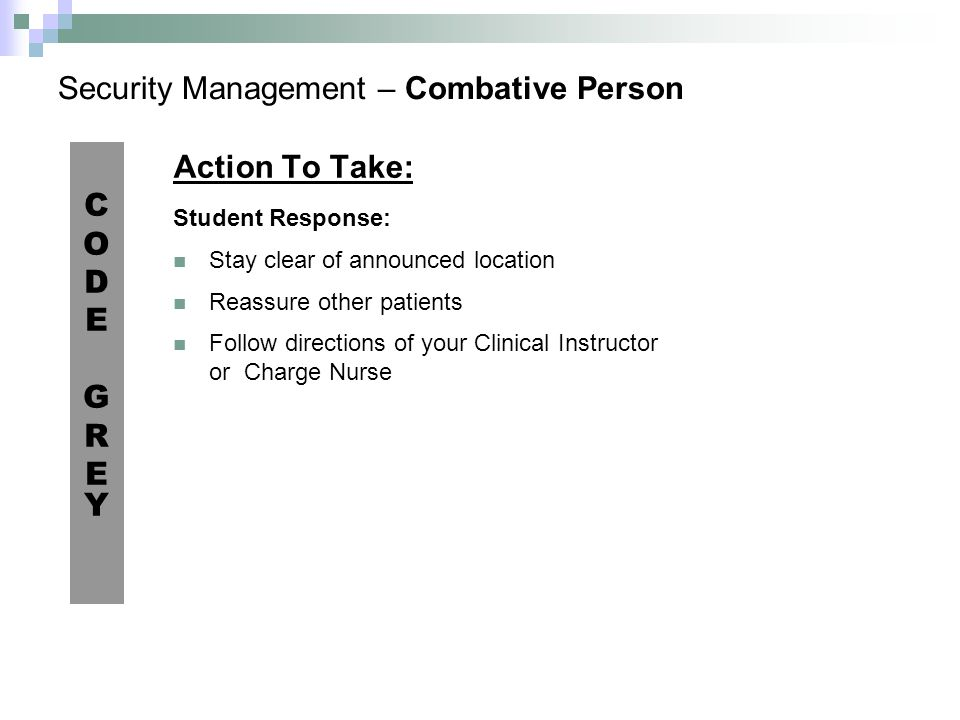 Security Management – Combative Person Action To Take: Student Response: Stay clear of announced location Reassure other patients Follow directions of your Clinical Instructor or Charge Nurse CODEGREYCODEGREY
