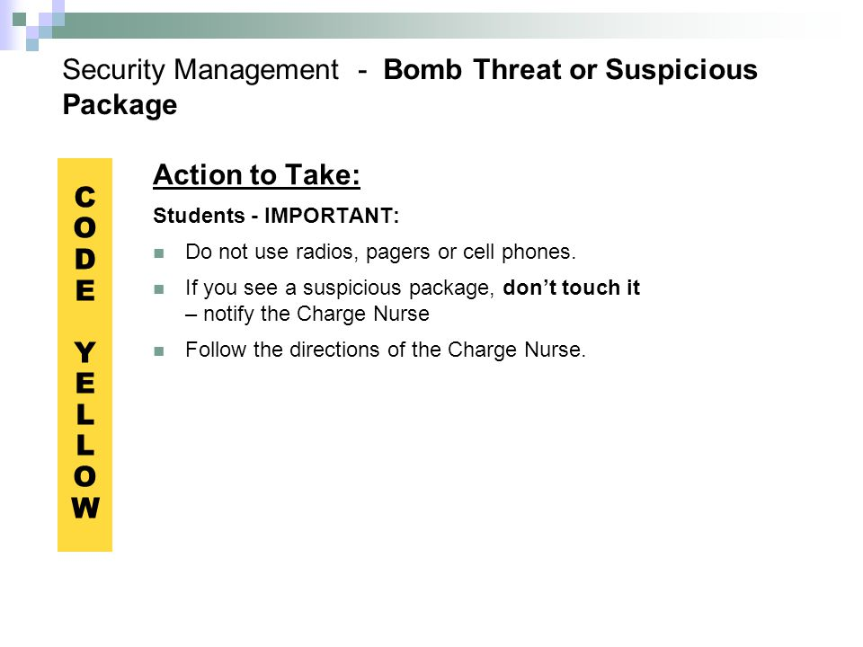 Security Management - Bomb Threat or Suspicious Package Action to Take: Students - IMPORTANT: Do not use radios, pagers or cell phones.