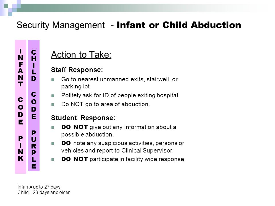 Security Management - Infant or Child Abduction Action to Take: Staff Response: Go to nearest unmanned exits, stairwell, or parking lot Politely ask for ID of people exiting hospital Do NOT go to area of abduction.