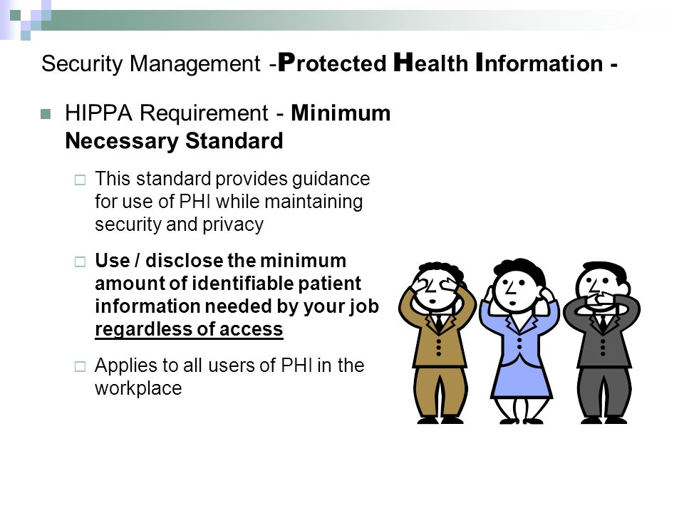 Security Management - P rotected H ealth I nformation - HIPPA Requirement - Minimum Necessary Standard  This standard provides guidance for use of PHI while maintaining security and privacy  Use / disclose the minimum amount of identifiable patient information needed by your job regardless of access  Applies to all users of PHI in the workplace