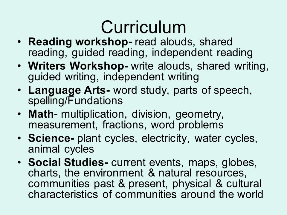 Curriculum Reading workshop- read alouds, shared reading, guided reading, independent reading Writers Workshop- write alouds, shared writing, guided writing, independent writing Language Arts- word study, parts of speech, spelling/Fundations Math- multiplication, division, geometry, measurement, fractions, word problems Science- plant cycles, electricity, water cycles, animal cycles Social Studies- current events, maps, globes, charts, the environment & natural resources, communities past & present, physical & cultural characteristics of communities around the world