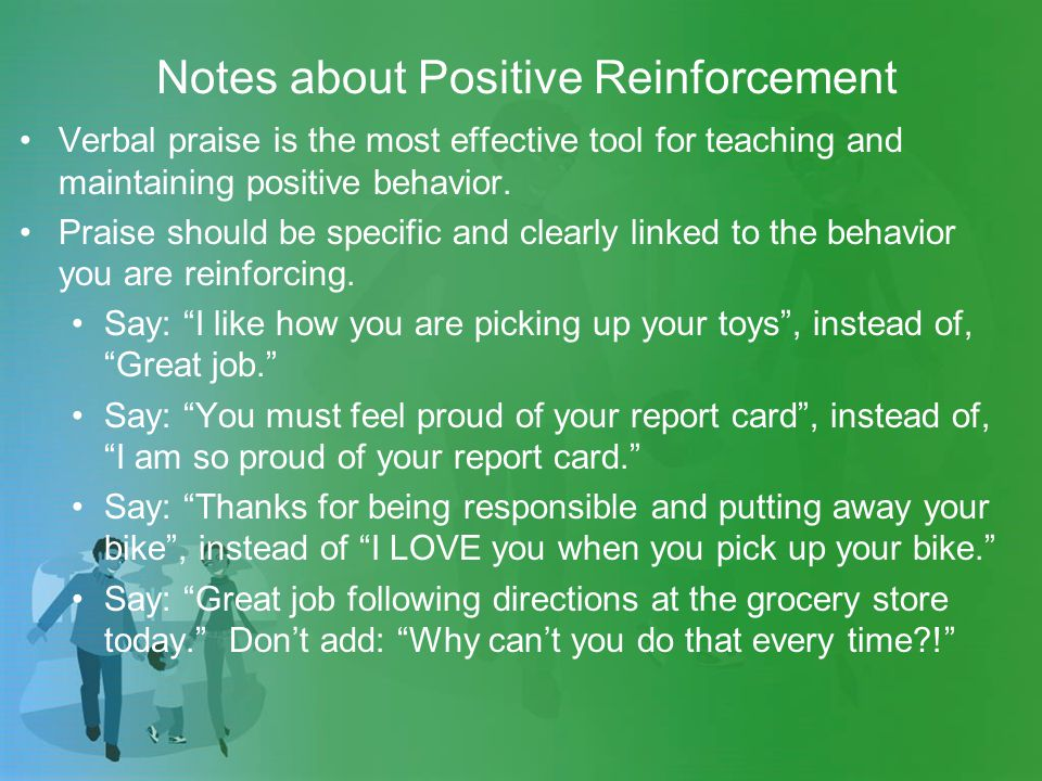 Notes about Positive Reinforcement Verbal praise is the most effective tool for teaching and maintaining positive behavior.