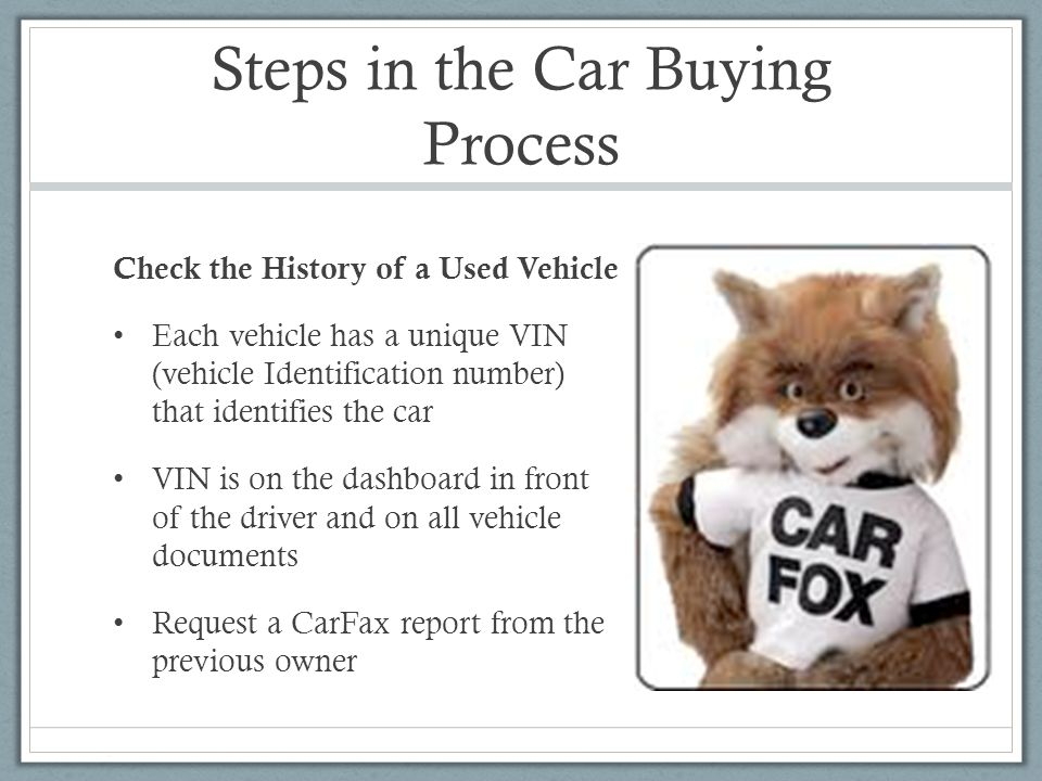 Steps in the Car Buying Process Check the History of a Used Vehicle Each vehicle has a unique VIN (vehicle Identification number) that identifies the car VIN is on the dashboard in front of the driver and on all vehicle documents Request a CarFax report from the previous owner