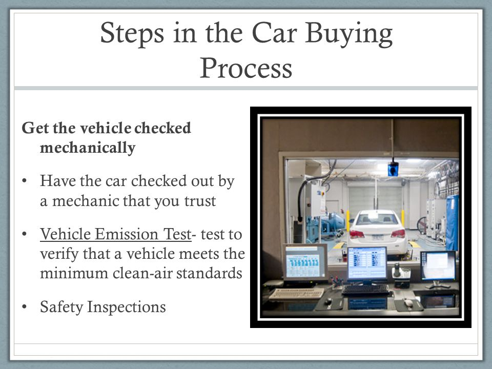 Steps in the Car Buying Process Get the vehicle checked mechanically Have the car checked out by a mechanic that you trust Vehicle Emission Test- test to verify that a vehicle meets the minimum clean-air standards Safety Inspections