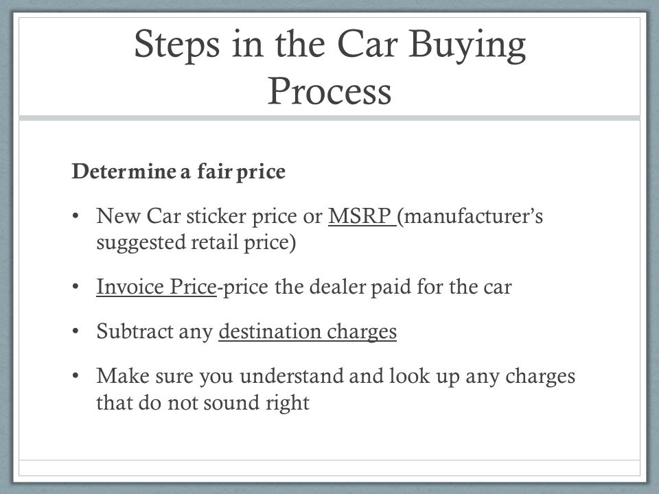 Steps in the Car Buying Process Determine a fair price New Car sticker price or MSRP (manufacturer's suggested retail price) Invoice Price-price the dealer paid for the car Subtract any destination charges Make sure you understand and look up any charges that do not sound right