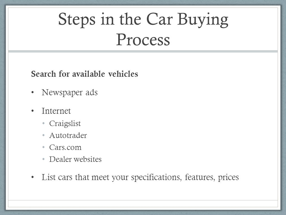Steps in the Car Buying Process Search for available vehicles Newspaper ads Internet Craigslist Autotrader Cars.com Dealer websites List cars that meet your specifications, features, prices