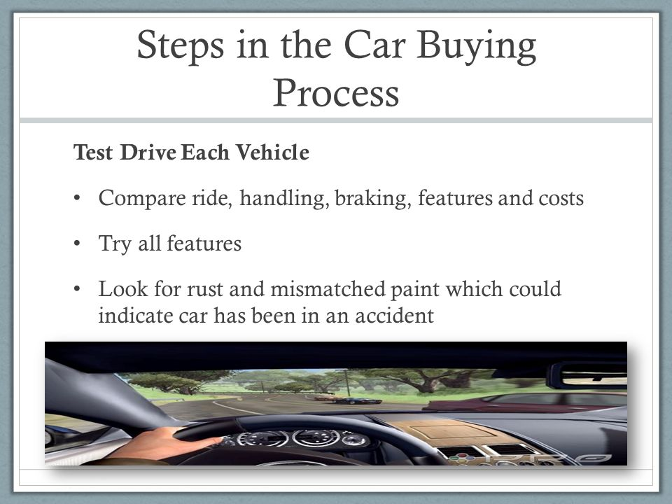 Steps in the Car Buying Process Test Drive Each Vehicle Compare ride, handling, braking, features and costs Try all features Look for rust and mismatched paint which could indicate car has been in an accident