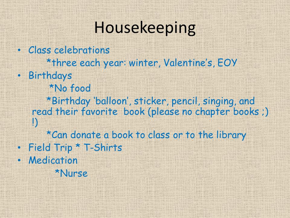 Housekeeping Class celebrations *three each year: winter, Valentine's, EOY Birthdays *No food *Birthday 'balloon', sticker, pencil, singing, and read their favorite book (please no chapter books ;) !) *Can donate a book to class or to the library Field Trip * T-Shirts Medication *Nurse