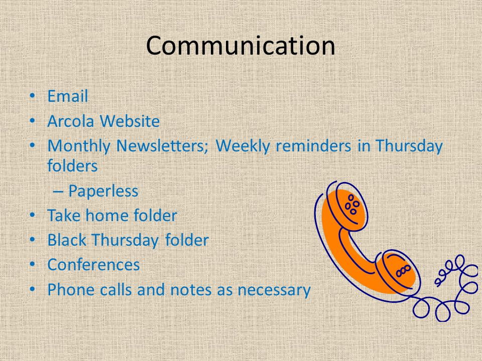 Communication  Arcola Website Monthly Newsletters; Weekly reminders in Thursday folders – Paperless Take home folder Black Thursday folder Conferences Phone calls and notes as necessary
