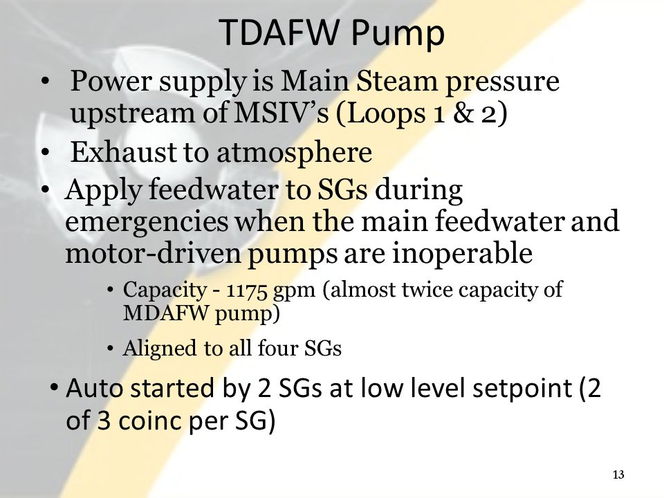TDAFW Pump Power supply is Main Steam pressure upstream of MSIV's (Loops 1 & 2) Exhaust to atmosphere Apply feedwater to SGs during emergencies when the main feedwater and motor-driven pumps are inoperable Capacity - 1175 gpm (almost twice capacity of MDAFW pump) Aligned to all four SGs Auto started by 2 SGs at low level setpoint (2 of 3 coinc per SG) 13