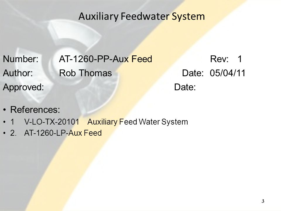 Number: AT-1260-PP-Aux Feed Rev: 1 Author: Rob Thomas Date: 05/04/11 Approved: Date: References: 1V-LO-TX-20101 Auxiliary Feed Water System 2.