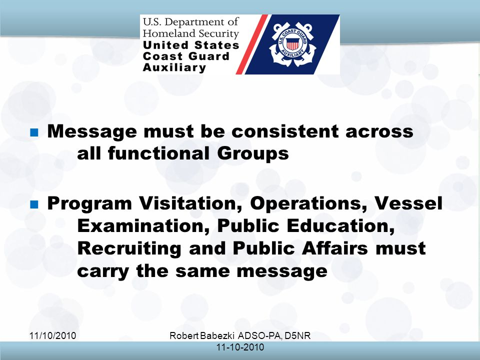 11/10/2010Robert Babezki ADSO-PA, D5NR Message must be consistent across all functional Groups Program Visitation, Operations, Vessel Examination, Public Education, Recruiting and Public Affairs must carry the same message