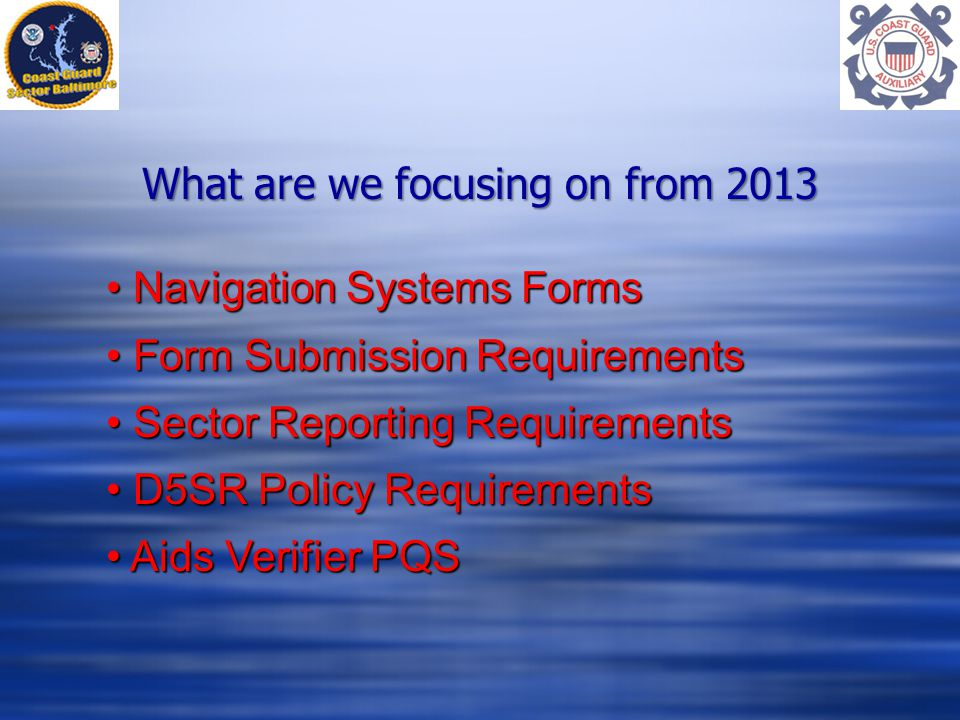 What are we focusing on from 2013 Navigation Systems Forms Navigation Systems Forms Form Submission Requirements Form Submission Requirements Sector Reporting Requirements Sector Reporting Requirements D5SR Policy Requirements D5SR Policy Requirements Aids Verifier PQS Aids Verifier PQS