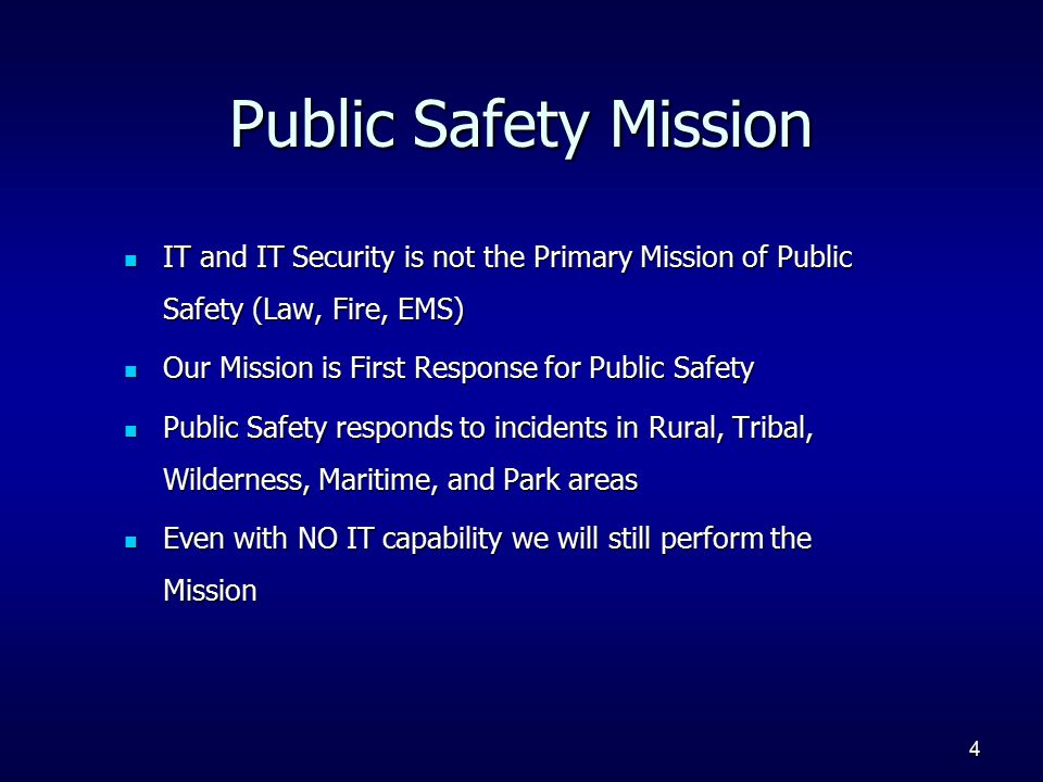 4 Public Safety Mission IT and IT Security is not the Primary Mission of Public Safety (Law, Fire, EMS) IT and IT Security is not the Primary Mission of Public Safety (Law, Fire, EMS) Our Mission is First Response for Public Safety Our Mission is First Response for Public Safety Public Safety responds to incidents in Rural, Tribal, Wilderness, Maritime, and Park areas Public Safety responds to incidents in Rural, Tribal, Wilderness, Maritime, and Park areas Even with NO IT capability we will still perform the Mission Even with NO IT capability we will still perform the Mission