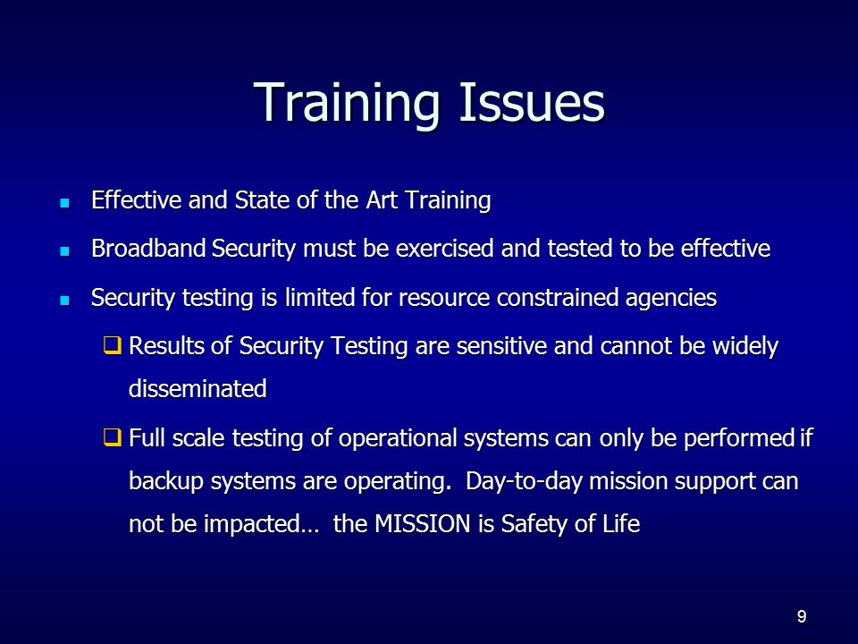 9 Training Issues Effective and State of the Art Training Effective and State of the Art Training Broadband Security must be exercised and tested to be effective Broadband Security must be exercised and tested to be effective Security testing is limited for resource constrained agencies Security testing is limited for resource constrained agencies  Results of Security Testing are sensitive and cannot be widely disseminated  Full scale testing of operational systems can only be performed if backup systems are operating.