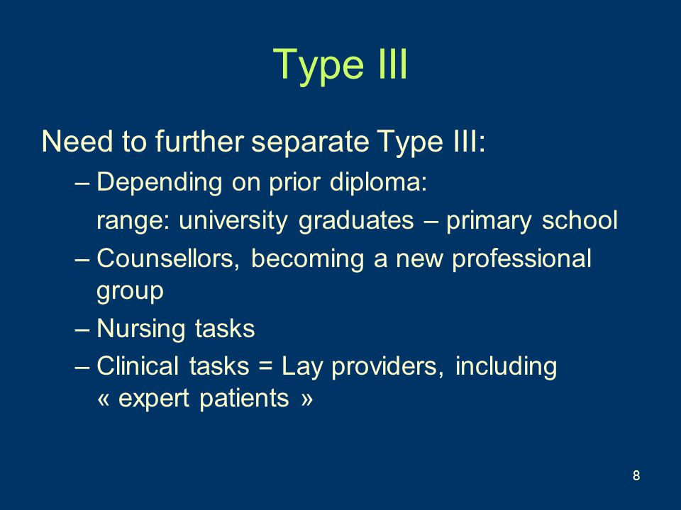 8 Type III Need to further separate Type III: –Depending on prior diploma: range: university graduates – primary school –Counsellors, becoming a new professional group –Nursing tasks –Clinical tasks = Lay providers, including « expert patients »