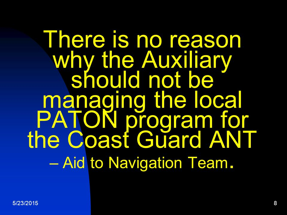 5/23/20158 There is no reason why the Auxiliary should not be managing the local PATON program for the Coast Guard ANT – Aid to Navigation Team.