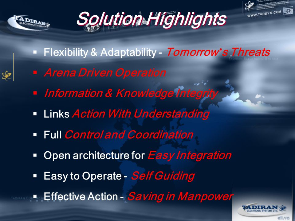 Solution Highlights  Flexibility & Adaptability - Tomorrow ' s Threats  Arena Driven Operation  Information & Knowledge Integrity  Links Action With Understanding  Full Control and Coordination  Open architecture for Easy Integration  Easy to Operate - Self Guiding  Effective Action - Saving in Manpower