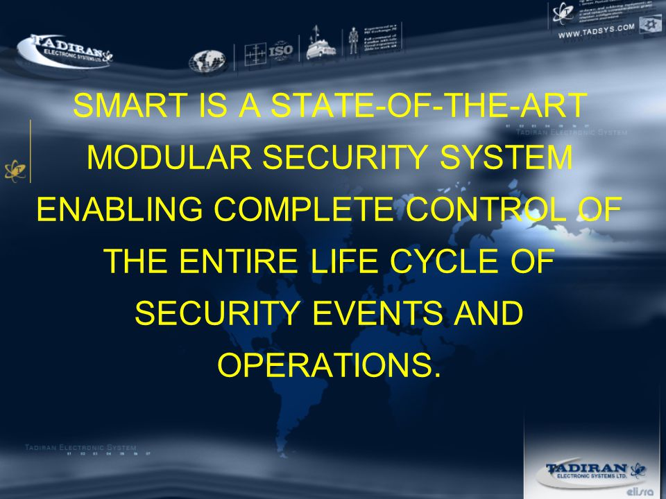 SMART IS A STATE-OF-THE-ART MODULAR SECURITY SYSTEM ENABLING COMPLETE CONTROL OF THE ENTIRE LIFE CYCLE OF SECURITY EVENTS AND OPERATIONS.