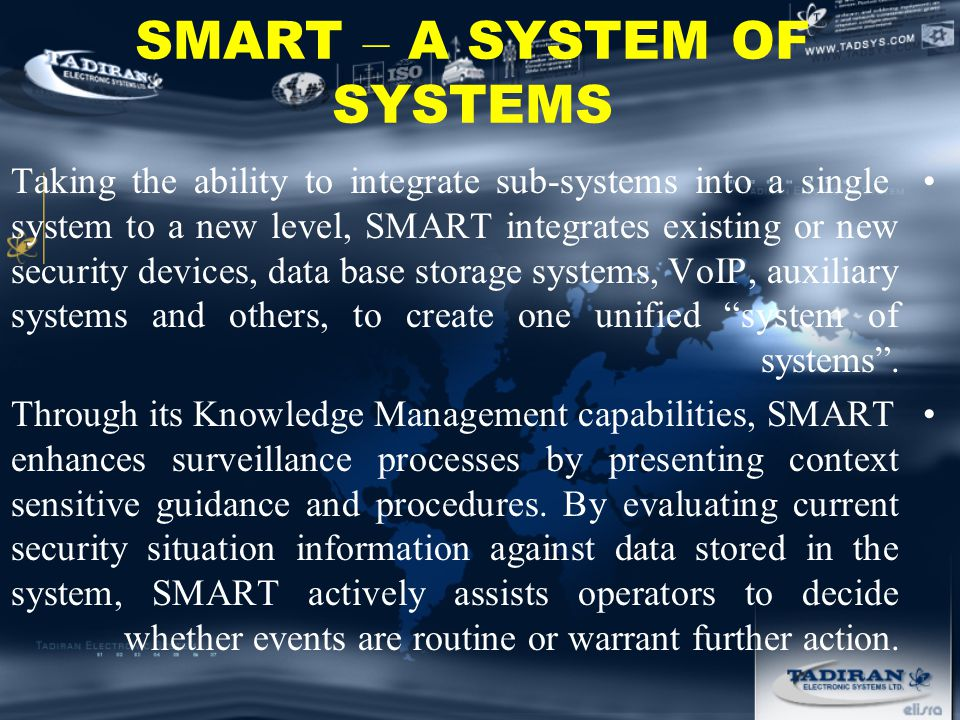 SMART – A SYSTEM OF SYSTEMS Taking the ability to integrate sub-systems into a single system to a new level, SMART integrates existing or new security devices, data base storage systems, VoIP, auxiliary systems and others, to create one unified system of systems .