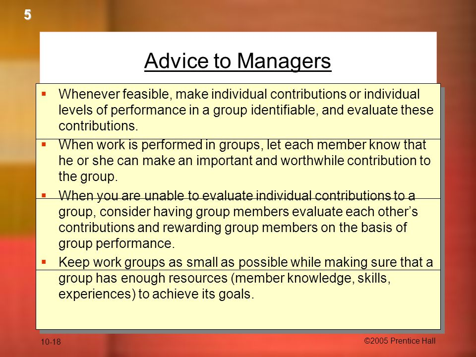 10-18 ©2005 Prentice Hall Advice to Managers  Whenever feasible, make individual contributions or individual levels of performance in a group identif