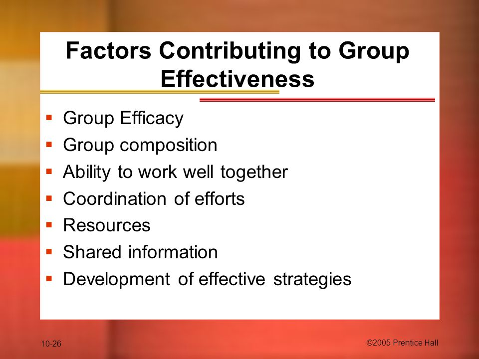 10-26 ©2005 Prentice Hall Factors Contributing to Group Effectiveness  Group Efficacy  Group composition  Ability to work well together  Coordinat